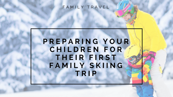 Preparing your children for their first family skiing trip
